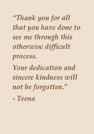 """Thank you for all that you have done to see me through this otherwise difficult process. Your dedication and sincere kindness will not be forgotten.""- Teena"